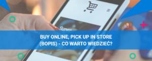 Co warto wiedzieć o BOPIS (Buy Online, Pick up in Store) w eCommerce?