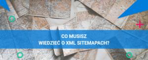 Wszystko, co powinieneś wiedzieć o XML sitemapach