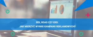 ROI, ROAS czy ERS: jak mierzyć wynik kampanii reklamowych?